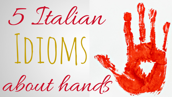 5 Italian idioms about HANDS!
